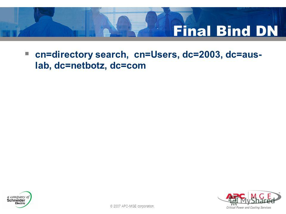 © 2007 APC-MGE corporation. Final Bind DN cn=directory search, cn=Users, dc=2003, dc=aus- lab, dc=netbotz, dc=com