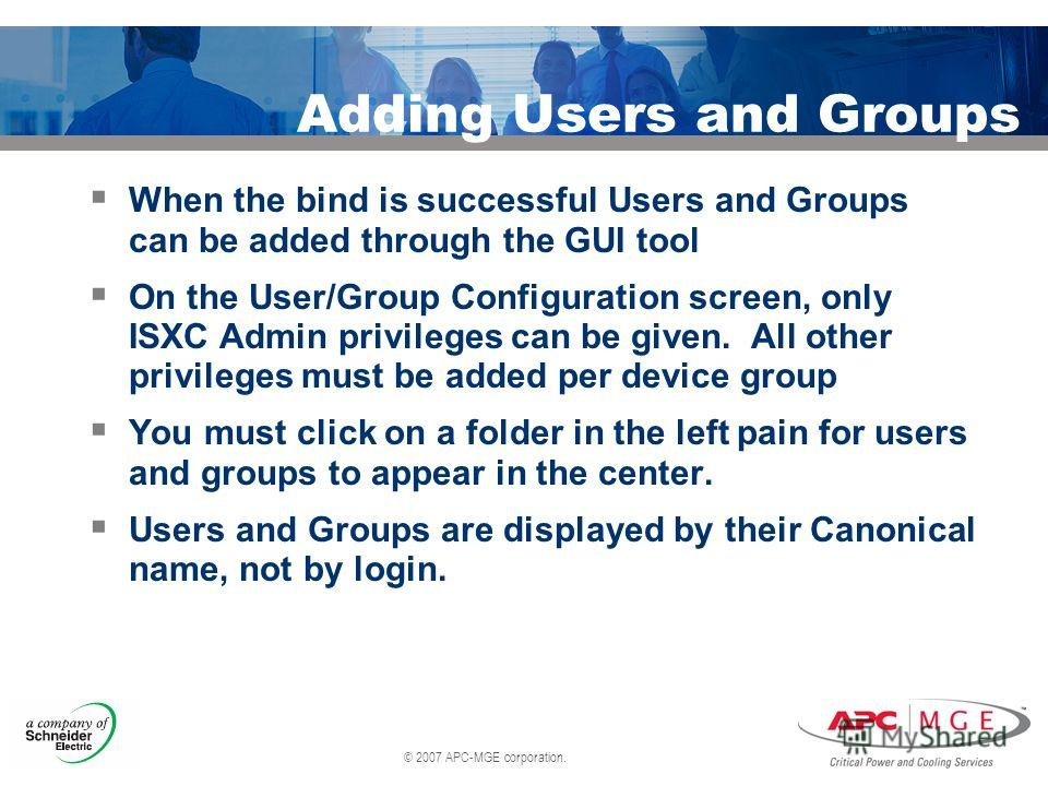 © 2007 APC-MGE corporation. Adding Users and Groups When the bind is successful Users and Groups can be added through the GUI tool On the User/Group Configuration screen, only ISXC Admin privileges can be given. All other privileges must be added per