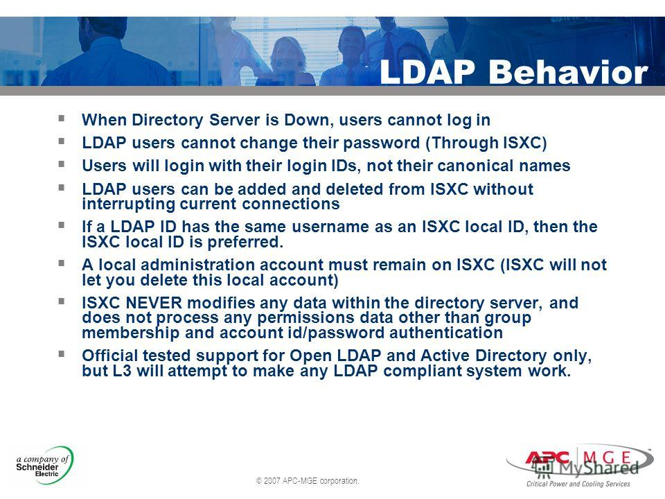 © 2007 APC-MGE corporation. LDAP Behavior When Directory Server is Down, users cannot log in LDAP users cannot change their password (Through ISXC) Users will login with their login IDs, not their canonical names LDAP users can be added and deleted f