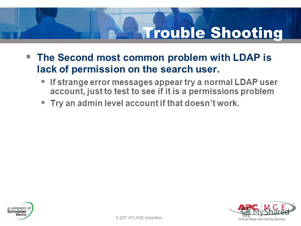 © 2007 APC-MGE corporation. Trouble Shooting The Second most common problem with LDAP is lack of permission on the search user. If strange error messages appear try a normal LDAP user account, just to test to see if it is a permissions problem Try an