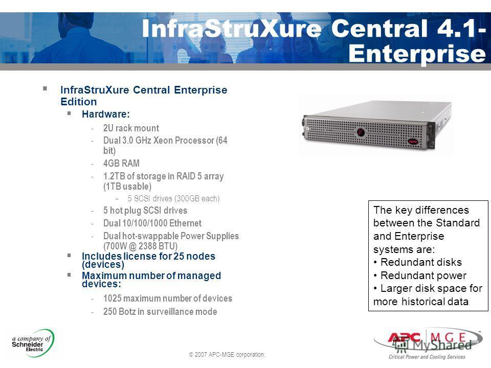 © 2007 APC-MGE corporation. InfraStruXure Central 4.1- Enterprise InfraStruXure Central Enterprise Edition Hardware: - 2U rack mount - Dual 3.0 GHz Xeon Processor (64 bit) - 4GB RAM - 1.2TB of storage in RAID 5 array (1TB usable) - 5 SCSI drives (300