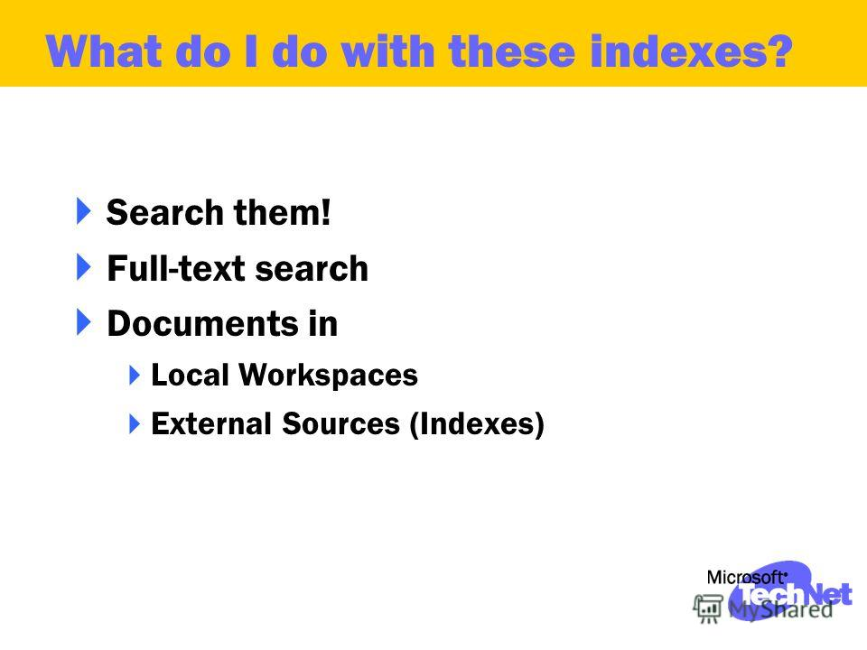 Search them! Full-text search Documents in Local Workspaces External Sources (Indexes) What do I do with these indexes?