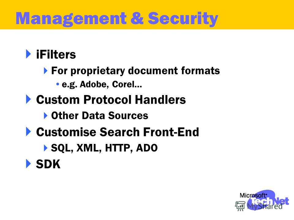 iFilters For proprietary document formats e.g. Adobe, Corel… Custom Protocol Handlers Other Data Sources Customise Search Front-End SQL, XML, HTTP, ADO SDK Management & Security