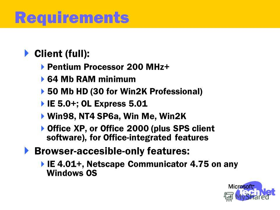 Client (full): Pentium Processor 200 MHz+ 64 Mb RAM minimum 50 Mb HD (30 for Win2K Professional) IE 5.0+; OL Express 5.01 Win98, NT4 SP6a, Win Me, Win2K Office XP, or Office 2000 (plus SPS client software), for Office-integrated features Browser-acce