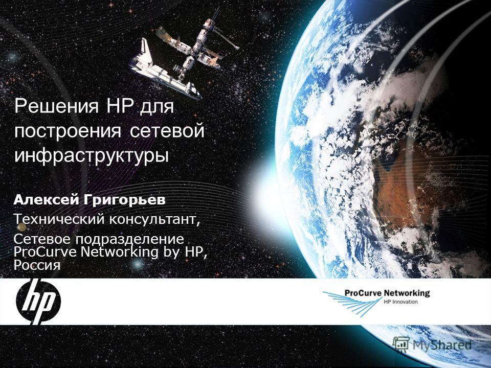 Решения HP для построения сетевой инфраструктуры Алексей Григорьев Технический консультант, Сетевое подразделение ProCurve Networking by HP, Россия