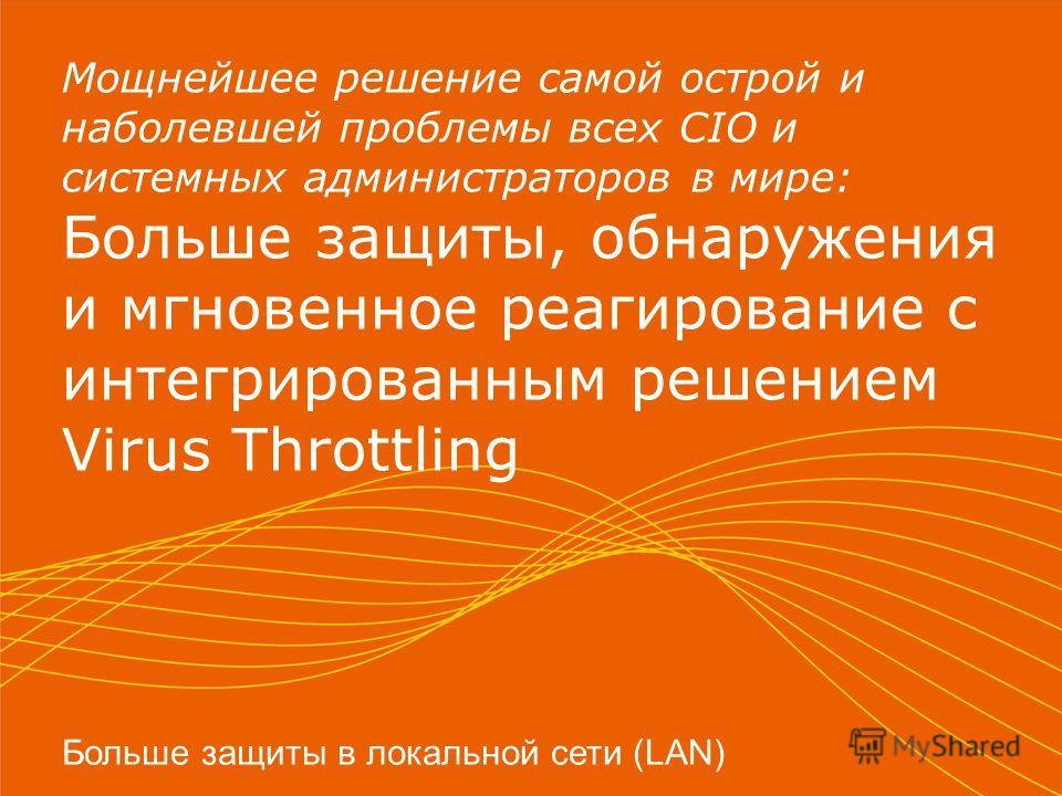Мощнейшее решение самой острой и наболевшей проблемы всех CIO и системных администраторов в мире: Больше защиты, обнаружения и мгновенное реагирование с интегрированным решением Virus Throttling Больше защиты в локальной сети (LAN)