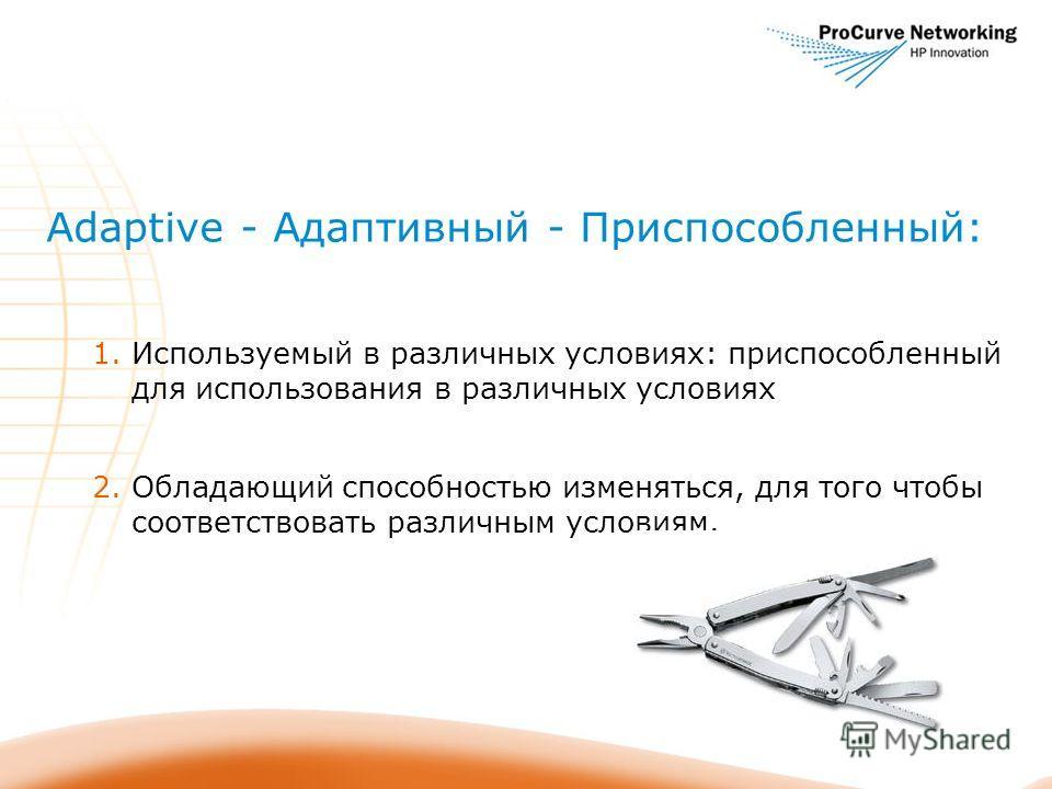 Adaptive - Адаптивный - Приспособленный: 1. Используемый в различных условиях: приспособленный для использования в различных условиях 2. Обладающий способностью изменяться, для того чтобы соответствовать различным условиям.