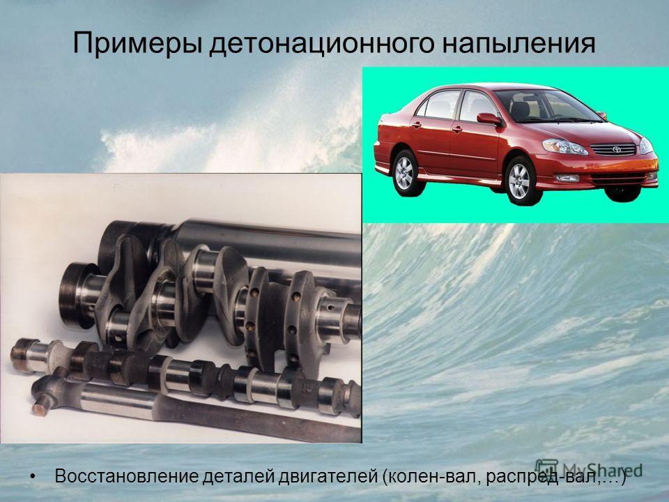 Примеры детонационного напыления Восстановление деталей двигателей (колен-вал, распред-вал,…)