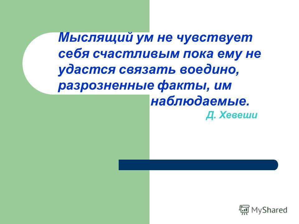 Мыслящий ум не чувствует себя счастливым пока ему не удастся связать воедино, разрозненные факты, им наблюдаемые. Д. Хевеши
