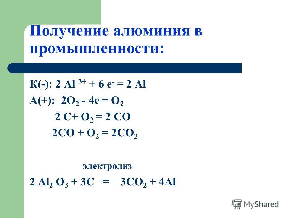 Получение алюминия в промышленности: К(-): 2 Аl 3+ + 6 е - = 2 Аl А(+): 2О 2 - 4 е - = О 2 2 С+ О 2 = 2 СО 2СО + О 2 = 2СО 2 электролиз 2 Аl 2 O 3 + 3C = 3CO 2 + 4Al