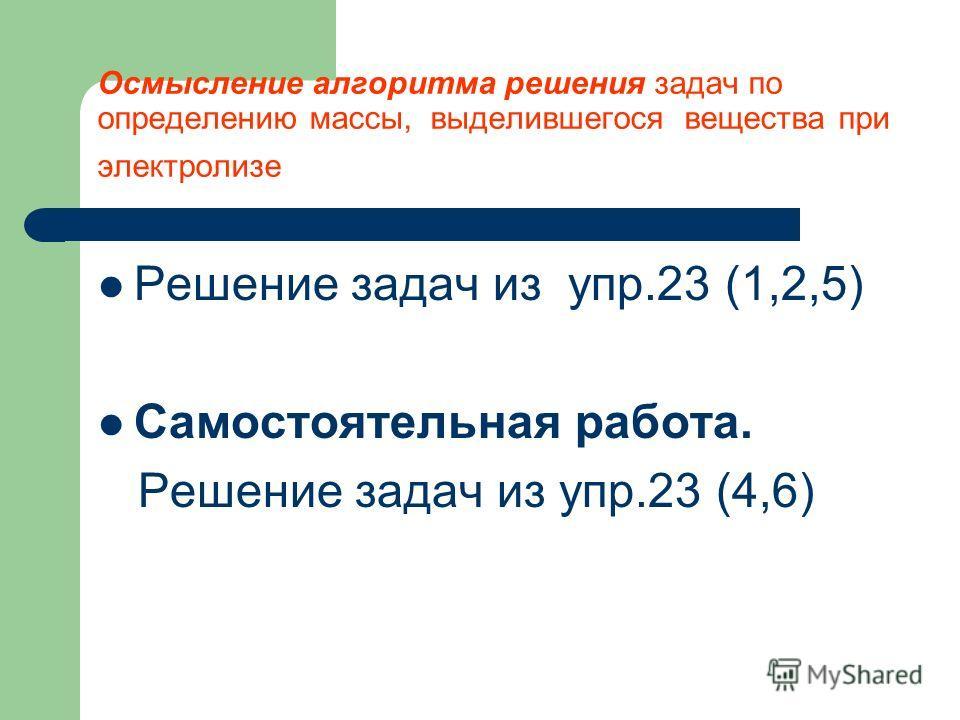 Осмысление алгоритма решения задач по определению массы, выделившегося вещества при электролизе Решение задач из упр.23 (1,2,5) Самостоятельная работа. Решение задач из упр.23 (4,6)