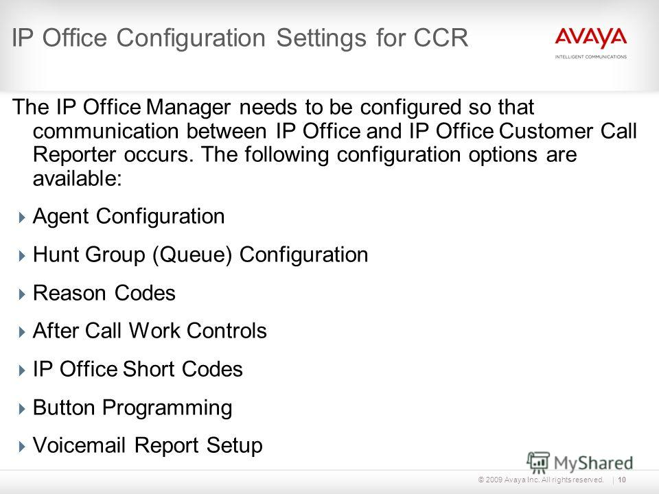 © 2009 Avaya Inc. All rights reserved.10 IP Office Configuration Settings for CCR The IP Office Manager needs to be configured so that communication between IP Office and IP Office Customer Call Reporter occurs. The following configuration options ar