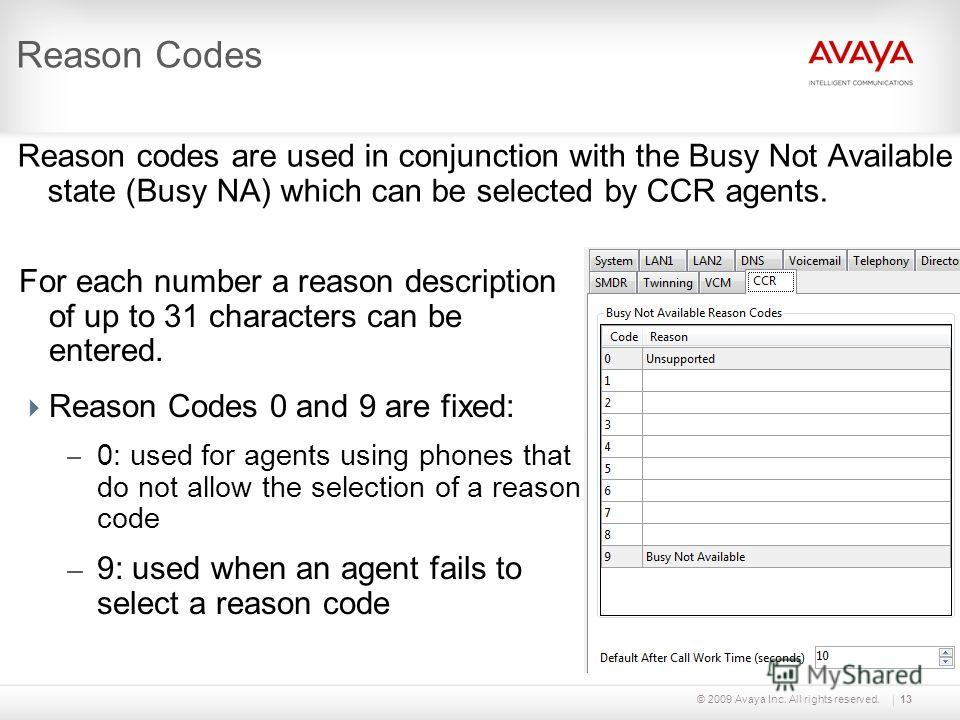 © 2009 Avaya Inc. All rights reserved.13 Reason Codes Reason codes are used in conjunction with the Busy Not Available state (Busy NA) which can be selected by CCR agents. For each number a reason description of up to 31 characters can be entered. Re