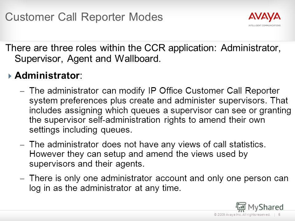 © 2009 Avaya Inc. All rights reserved.5 Customer Call Reporter Modes There are three roles within the CCR application: Administrator, Supervisor, Agent and Wallboard. Administrator: – The administrator can modify IP Office Customer Call Reporter syst