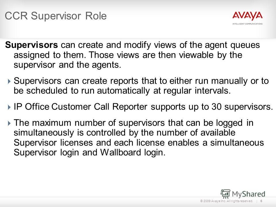 © 2009 Avaya Inc. All rights reserved.6 CCR Supervisor Role Supervisors can create and modify views of the agent queues assigned to them. Those views are then viewable by the supervisor and the agents. Supervisors can create reports that to either ru