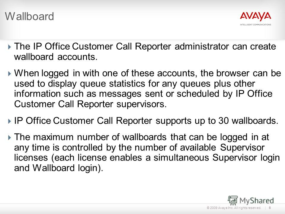 © 2009 Avaya Inc. All rights reserved.8 Wallboard The IP Office Customer Call Reporter administrator can create wallboard accounts. When logged in with one of these accounts, the browser can be used to display queue statistics for any queues plus oth