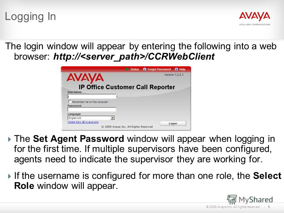 © 2009 Avaya Inc. All rights reserved.9 Logging In The login window will appear by entering the following into a web browser: http:// /CCRWebClient The Set Agent Password window will appear when logging in for the first time. If multiple supervisors