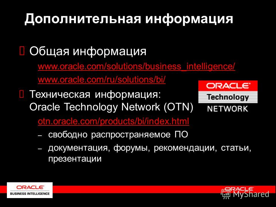 Дополнительная информация Общая информация www.oracle.com/solutions/business_intelligence/ www.oracle.com/ru/solutions/bi/ Техническая информация: Oracle Technology Network (OTN) otn.oracle.com/products/bi/index.html – – свободно распространяемое ПО