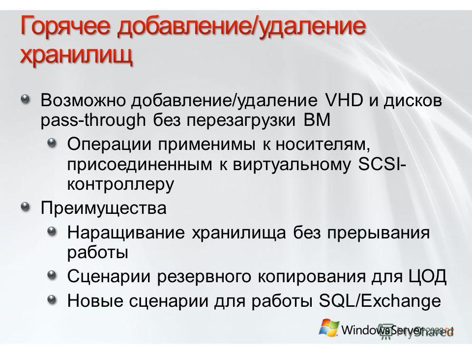 Возможно добавление/удаление VHD и дисков pass-through без перезагрузки ВМ Операции применимы к носителям, присоединенным к виртуальному SCSI- контроллеру Преимущества Наращивание хранилища без прерывания работы Сценарии резервного копирования для ЦО