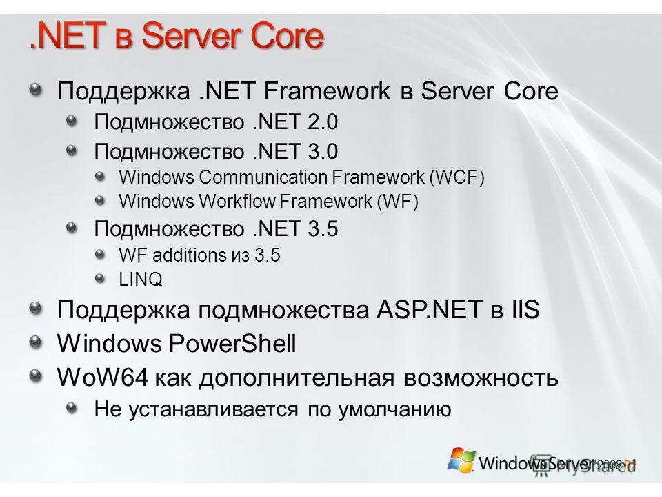 Поддержка.NET Framework в Server Core Подмножество.NET 2.0 Подмножество.NET 3.0 Windows Communication Framework (WCF) Windows Workflow Framework (WF) Подмножество.NET 3.5 WF additions из 3.5 LINQ Поддержка подмножества ASP.NET в IIS Windows PowerShel