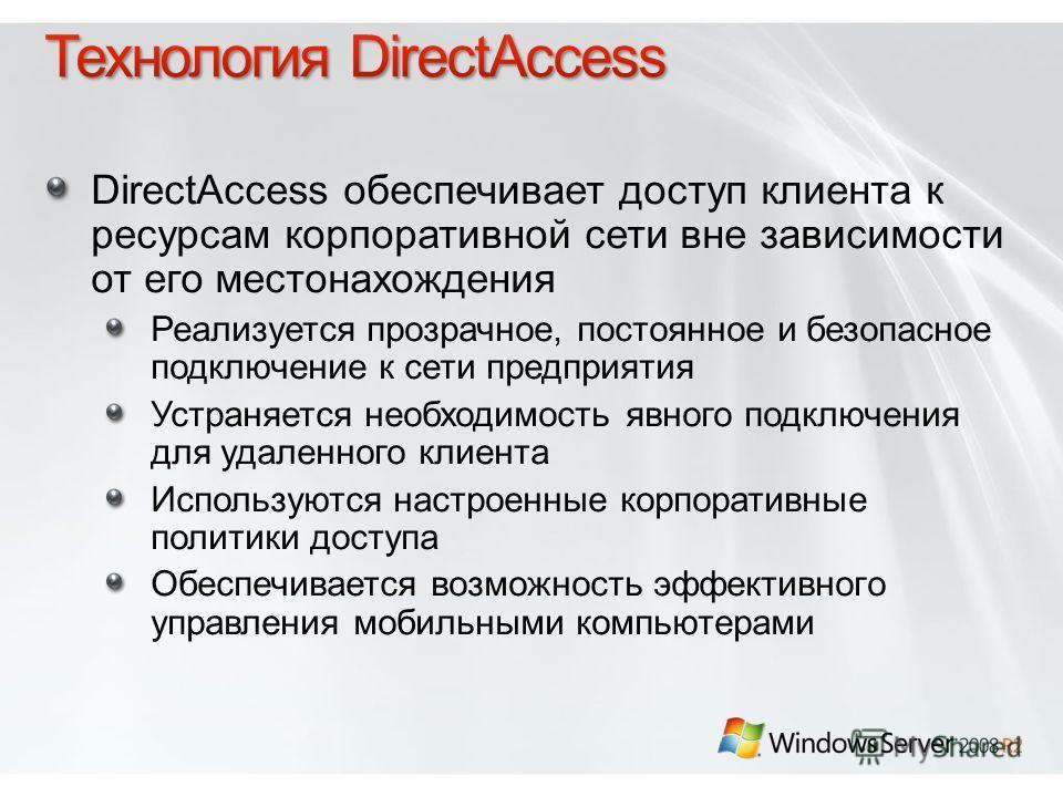 DirectAccess обеспечивает доступ клиента к ресурсам корпоративной сети вне зависимости от его местонахождения Реализуется прозрачное, постоянное и безопасное подключение к сети предприятия Устраняется необходимость явного подключения для удаленного к