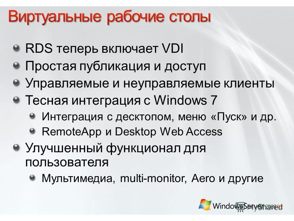 RDS теперь включает VDI Простая публикация и доступ Управляемые и неуправляемые клиенты Тесная интеграция с Windows 7 Интеграция с десктопом, меню «Пуск» и др. RemoteApp и Desktop Web Access Улучшенный функционал для пользователя Мультимедиа, multi-m