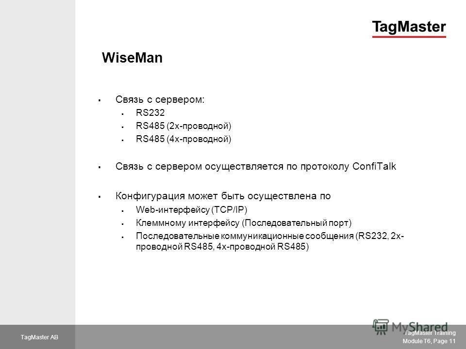 TagMaster Training Module T6, Page 11 TagMaster AB WiseMan Связь с сервером: RS232 RS485 (2 х-проводной) RS485 (4 х-проводной) Связь с сервером осуществляется по протоколу ConfiTalk Конфигурация может быть осуществлена по Web-интерфейсу (TCP/IP) Клем