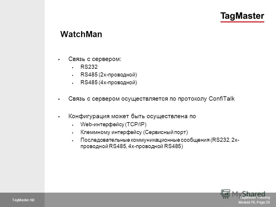 TagMaster Training Module T6, Page 20 TagMaster AB WatchMan Связь с сервером: RS232 RS485 (2 х-проводной) RS485 (4 х-проводной) Связь с сервером осуществляется по протоколу ConfiTalk Конфигурация может быть осуществлена по Web-интерфейсу (TCP/IP) Кле