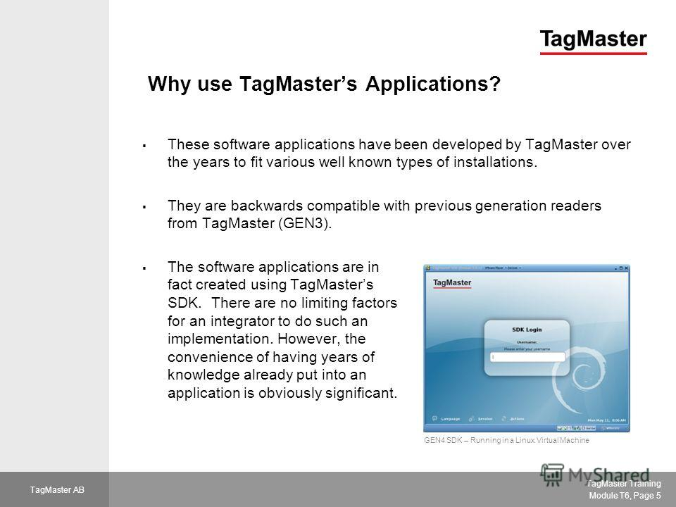 TagMaster Training Module T6, Page 5 TagMaster AB Why use TagMasters Applications? These software applications have been developed by TagMaster over the years to fit various well known types of installations. They are backwards compatible with previo