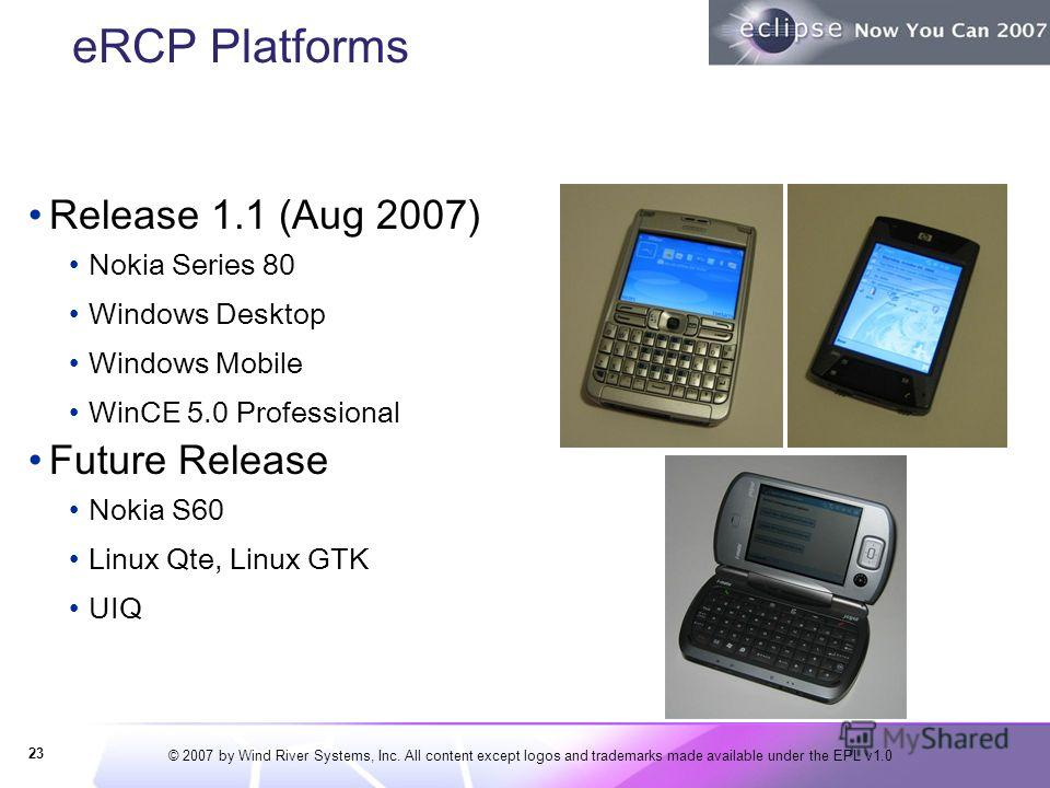 © 2007 by Wind River Systems, Inc. All content except logos and trademarks made available under the EPL v1.0 eRCP Platforms Release 1.1 (Aug 2007) Nokia Series 80 Windows Desktop Windows Mobile WinCE 5.0 Professional Future Release Nokia S60 Linux Qt