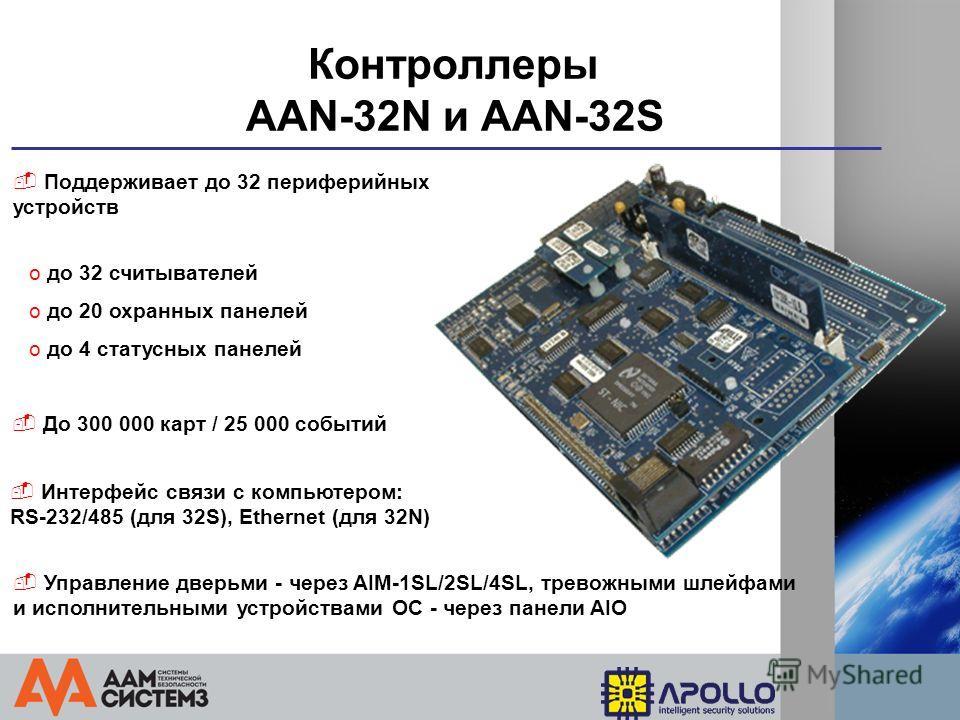 Контроллеры AAN-32N и AAN-32S Поддерживает до 32 периферийных устройств o до 32 считывателей Интерфейс связи с компьютером: RS-232/485 (для 32S), Ethernet (для 32N) o до 20 охранных панелей o до 4 статусных панелей До 300 000 карт / 25 000 событий Уп
