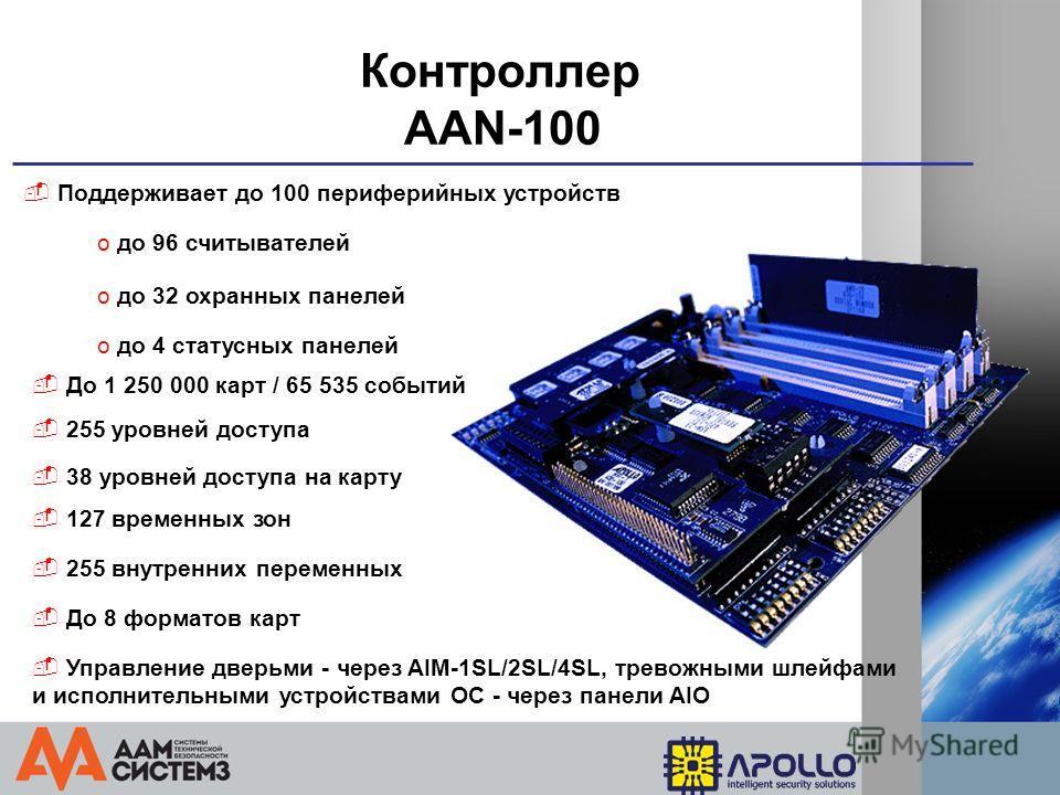 Контроллер AAN-100 Поддерживает до 100 периферийных устройств o до 96 считывателей 255 уровней доступа 127 временных зон 255 внутренних переменных Контроль количества людей в зоне доступа o до 32 охранных панелей o до 4 статусных панелей До 1 250 000
