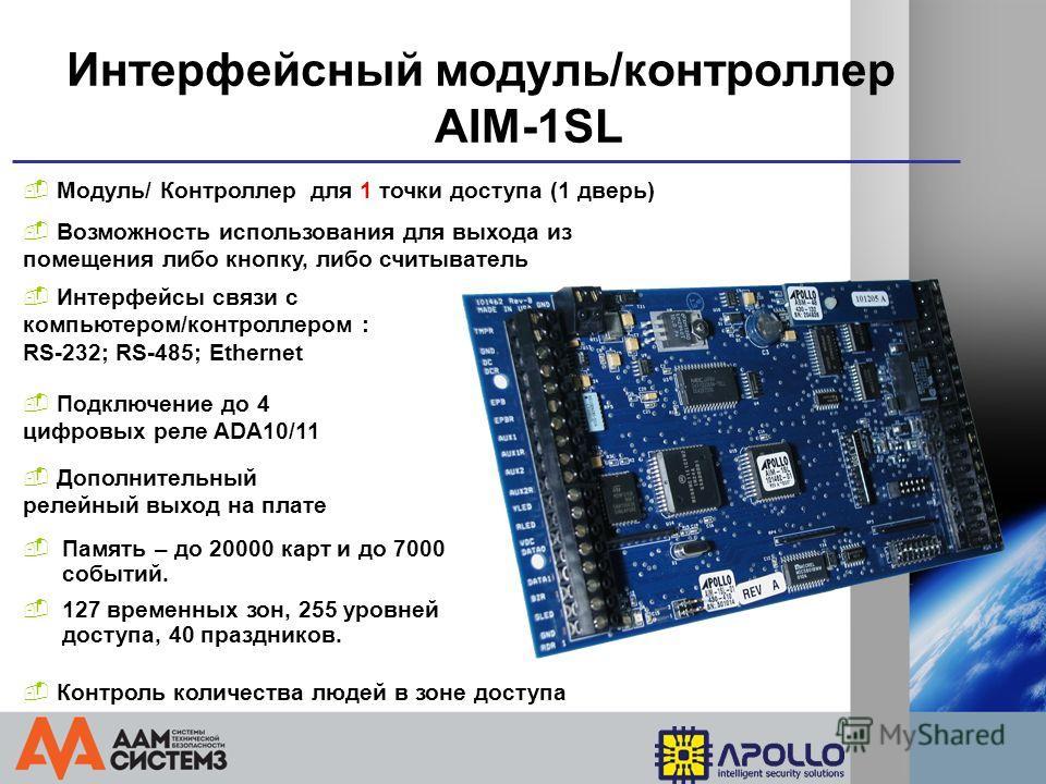 Интерфейсный модуль/контроллер AIM-1SL Контроль количества людей в зоне доступа Модуль/ Контроллер для 1 точки доступа (1 дверь) Возможность использования для выхода из помещения либо кнопку, либо считыватель Подключение до 4 цифровых реле ADA10/11 1