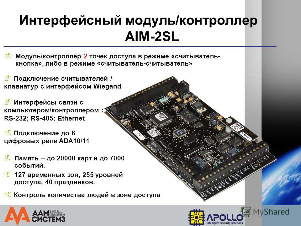 Интерфейсный модуль/контроллер AIM-2SL Модуль/контроллер 2 точек доступа в режиме «считыватель- кнопка», либо в режиме «считыватель-считыватель» Подключение считывателей / клавиатур с интерфейсом Wiegand Подключение до 8 цифровых реле ADA10/11 127 вр