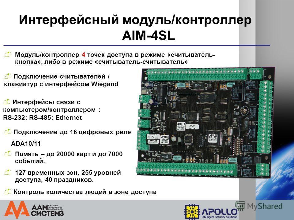 Интерфейсный модуль/контроллер AIM-4SL Модуль/контроллер 4 точек доступа в режиме «считыватель- кнопка», либо в режиме «считыватель-считыватель» Подключение считывателей / клавиатур с интерфейсом Wiegand Подключение до 16 цифровых реле ADA10/11 127 в