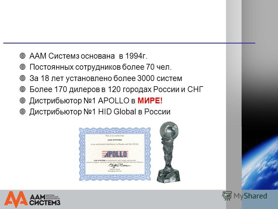 ААМ Системз основана в 1994 г. Постоянных сотрудников более 70 чел. За 18 лет установлено более 3000 систем Более 170 дилеров в 120 городах России и СНГ Дистрибьютор 1 APOLLO в МИРЕ! Дистрибьютор 1 HID Global в России