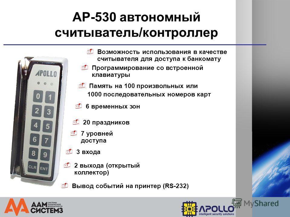 AP-530 автономный считыватель/контроллер Программирование со встроенной клавиатуры Память на 100 произвольных или 1000 последовательных номеров карт Возможность использования в качестве считывателя для доступа к банкомату 6 временных зон 20 празднико