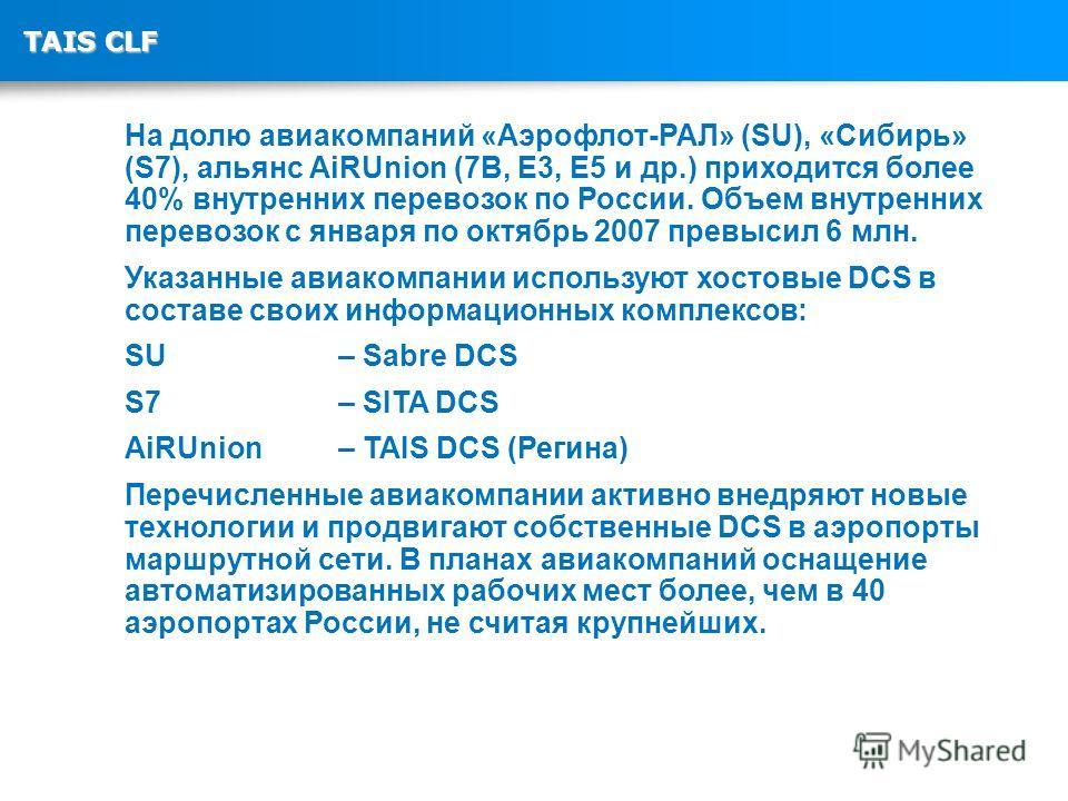 TAIS CLF На долю авиакомпаний «Аэрофлот-РАЛ» (SU), «Сибирь» (S7), альянс AiRUnion (7B, E3, E5 и др.) приходится более 40% внутренних перевозок по России. Объем внутренних перевозок с января по октябрь 2007 превысил 6 млн. Указанные авиакомпании испол
