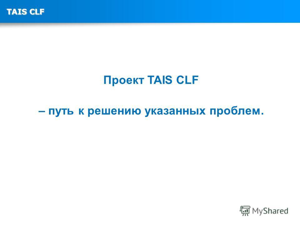 TAIS CLF Проект TAIS CLF – путь к решению указанных проблем.