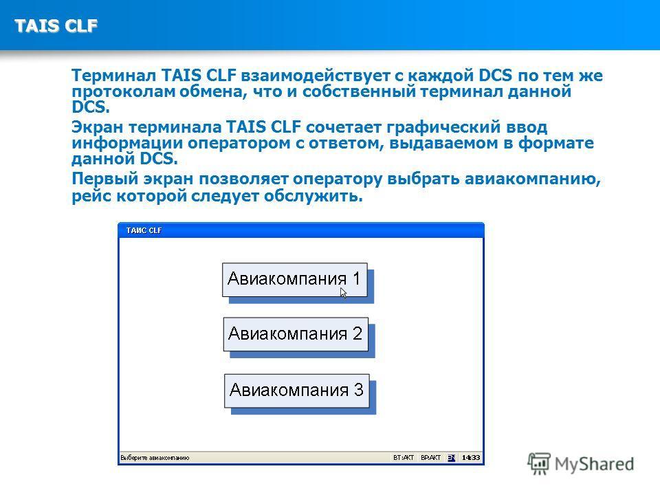 TAIS CLF Терминал TAIS CLF взаимодействует с каждой DCS по тем же протоколам обмена, что и собственный терминал данной DCS. Экран терминала TAIS CLF сочетает графический ввод информации оператором с ответом, выдаваемом в формате данной DCS. Первый эк