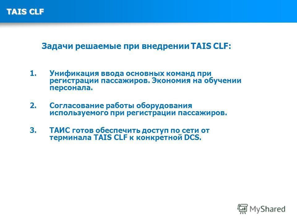 TAIS CLF Задачи решаемые при внедрении TAIS CLF: 1. Унификация ввода основных команд при регистрации пассажиров. Экономия на обучении персонала. 2. Согласование работы оборудования используемого при регистрации пассажиров. 3. ТАИС готов обеспечить до