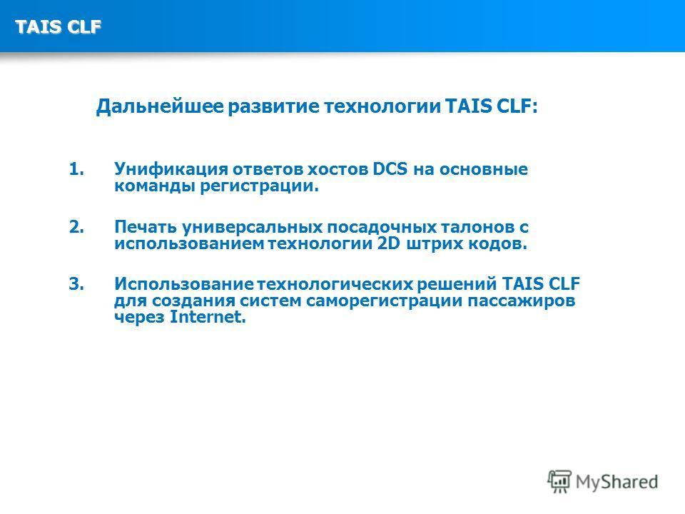 TAIS CLF Дальнейшее развитие технологии TAIS CLF: 1. Унификация ответов хостов DCS на основные команды регистрации. 2. Печать универсальных посадочных талонов с использованием технологии 2D штрих кодов. 3. Использование технологических решений TAIS C