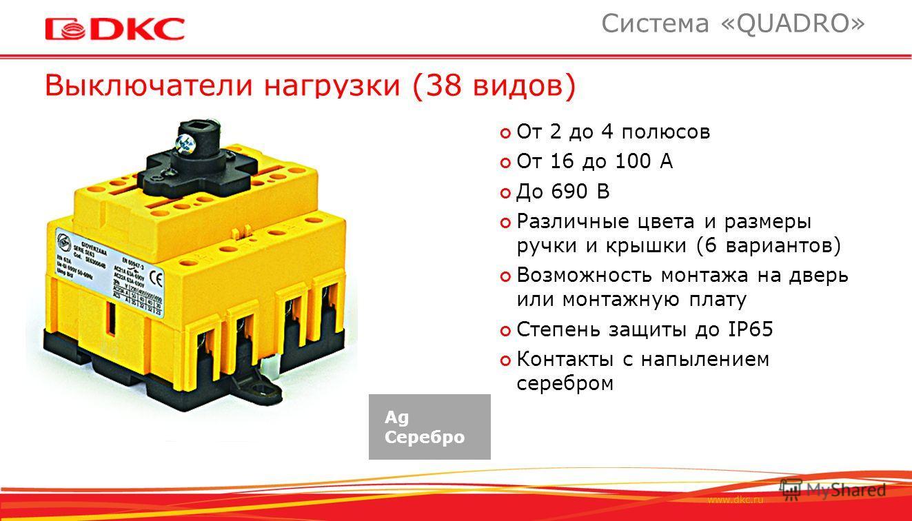 www.dkc.ru Выключатели нагрузки (38 видов) Система «QUADRO» От 2 до 4 полюсов От 16 до 100 А До 690 В Различные цвета и размеры ручки и крышки (6 вариантов) Возможность монтажа на дверь или монтажную плату Степень защиты до IP65 Контакты с напылением