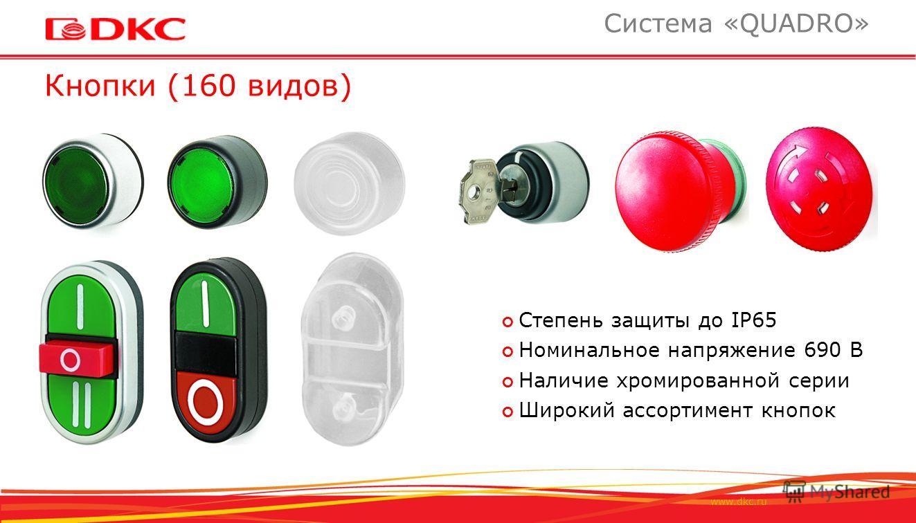 www.dkc.ru Кнопки (160 видов) Система «QUADRO» Степень защиты до IP65 Номинальное напряжение 690 В Наличие хромированной серии Широкий ассортимент кнопок