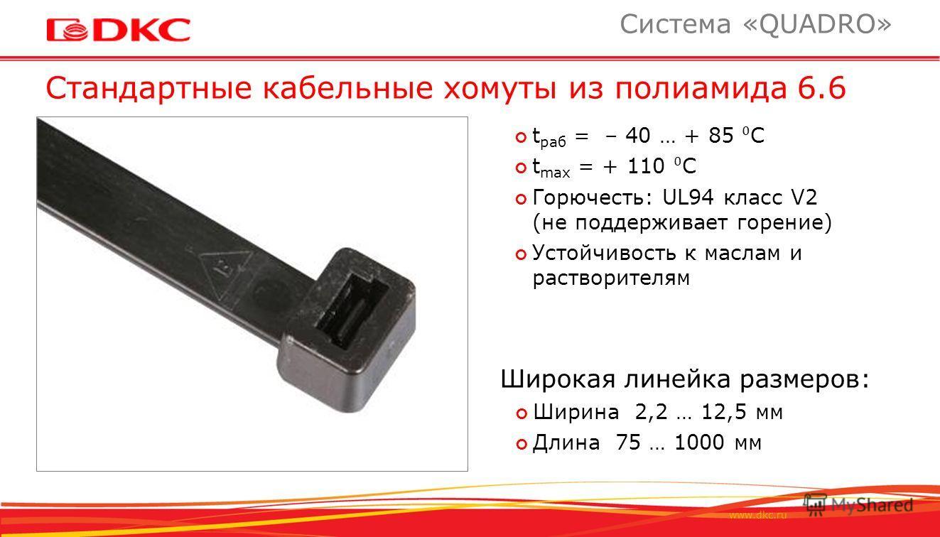 www.dkc.ru Стандартные кабельные хомуты из полиамида 6.6 Система «QUADRO» t раб = – 40 … + 85 C t max = + 110 C Горючесть: UL94 класс V2 (не поддерживает горение) Устойчивость к маслам и растворителям Широкая линейка размеров: Ширина 2,2 … 12,5 мм Дл