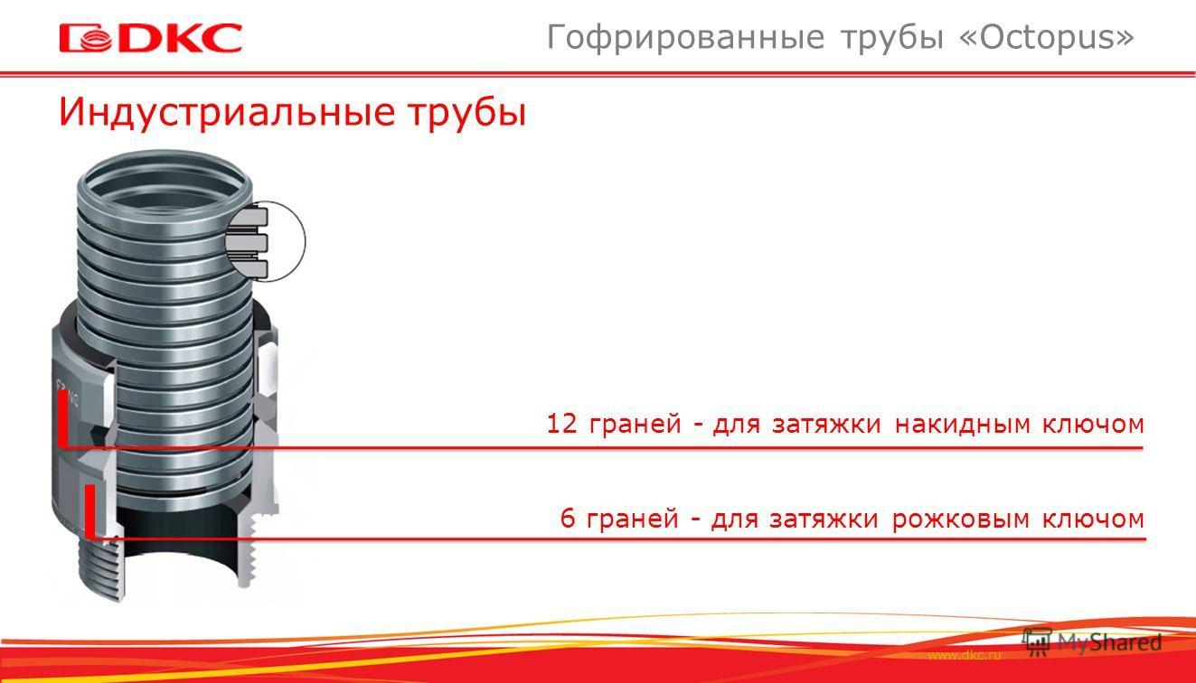 www.dkc.ru Индустриальные трубы Гофрированные трубы «Octopus» 12 граней - для затяжки накидным ключом 6 граней - для затяжки рожковым ключом