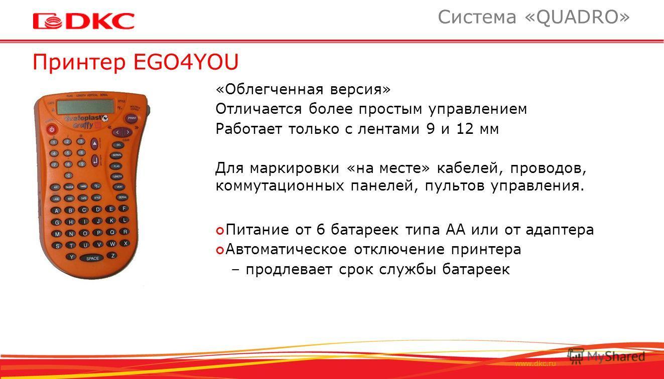 www.dkc.ru Принтер EGO4YOU Система «QUADRO» «Облегченная версия» Отличается более простым управлением Работает только с лентами 9 и 12 мм Для маркировки «на месте» кабелей, проводов, коммутационных панелей, пультов управления. Питание от 6 батареек т