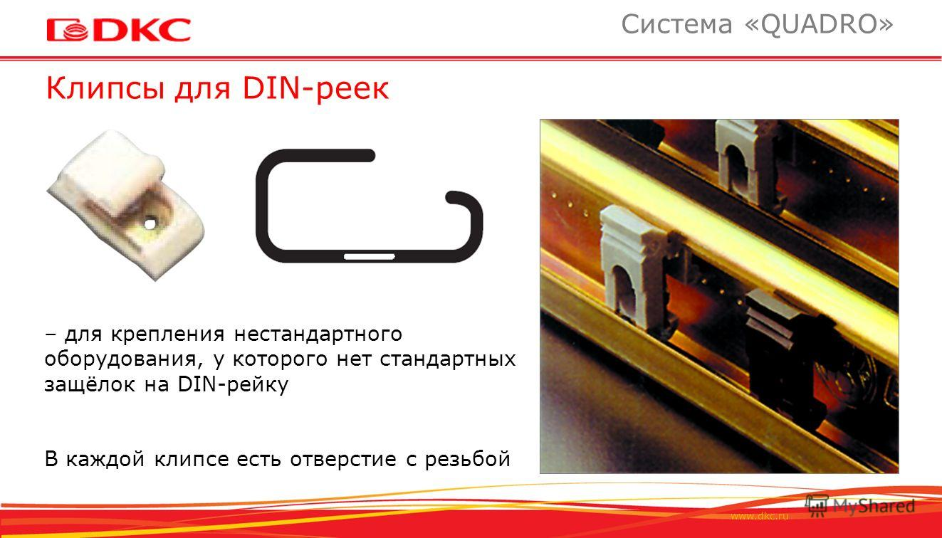 www.dkc.ru Клипсы для DIN-реек Система «QUADRO» TST – для крепления нестандартного оборудования, у которого нет стандартных защёлок на DIN-рейку В каждой клипсе есть отверстие с резьбой