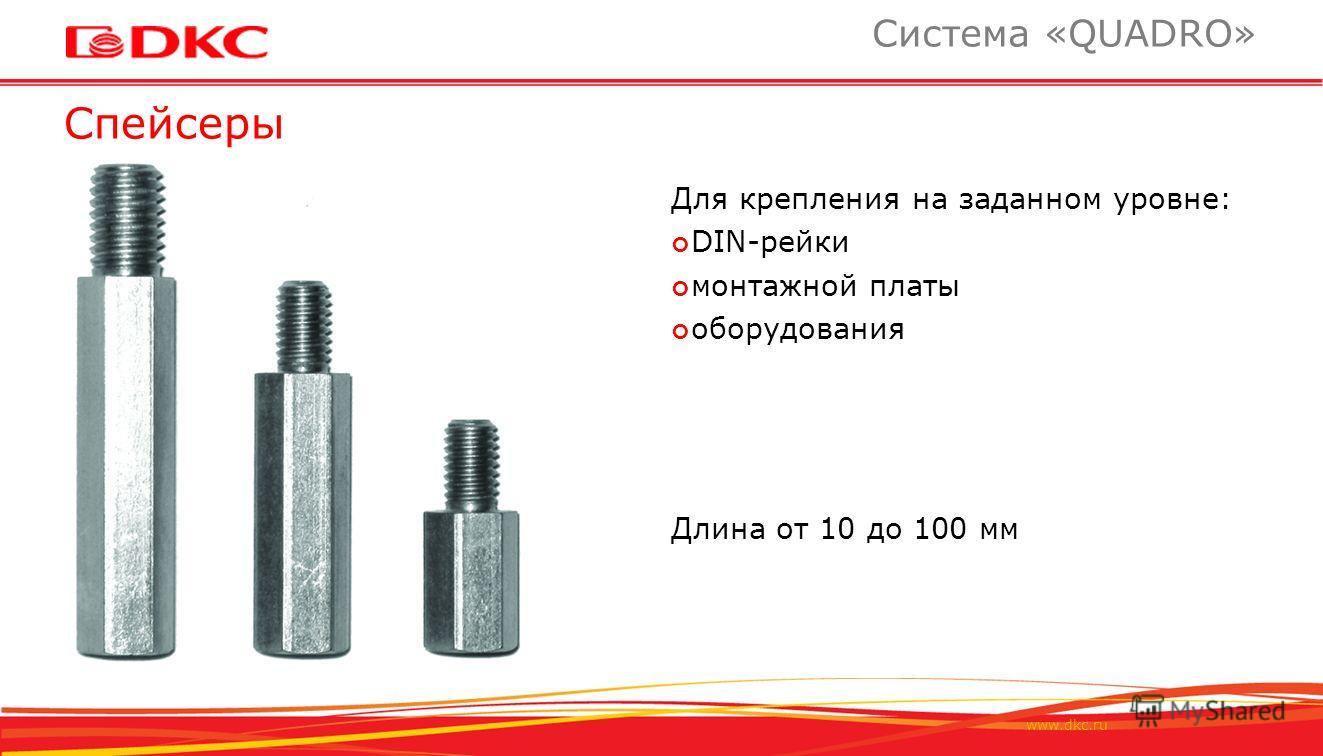 www.dkc.ru Спейсеры Система «QUADRO» Для крепления на заданном уровне: DIN-рейки монтажной платы оборудования Длина от 10 до 100 мм