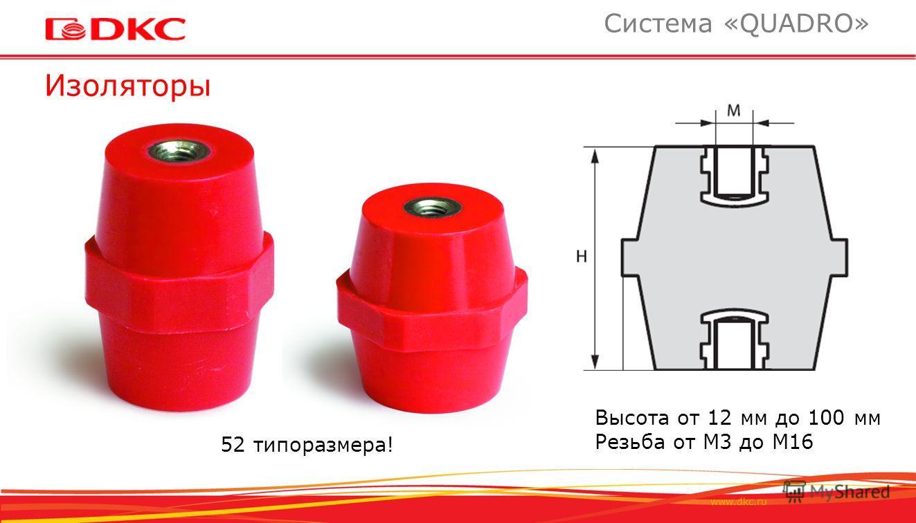 www.dkc.ru Изоляторы Система «QUADRO» 52 типоразмера! Высота от 12 мм до 100 мм Резьба от М3 до М16